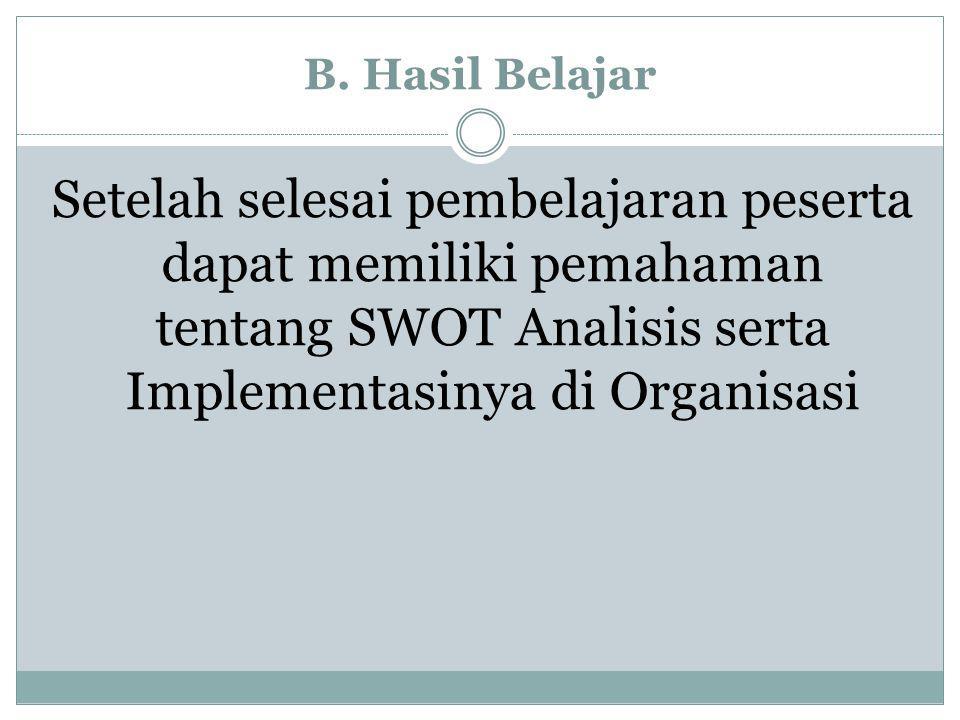 B. Hasil Belajar Setelah selesai pembelajaran peserta dapat memiliki pemahaman tentang SWOT Analisis serta Implementasinya di Organisasi