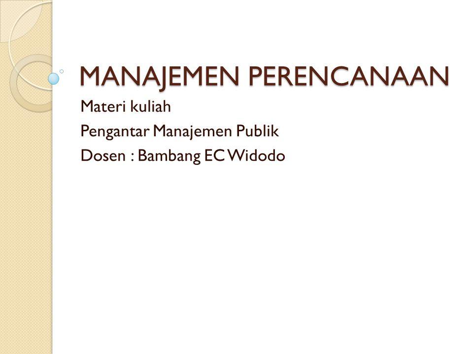 MANAJEMEN PERENCANAAN Materi kuliah Pengantar Manajemen Publik Dosen : Bambang EC Widodo