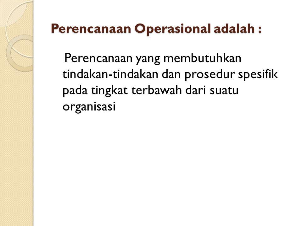 Perencanaan Operasional adalah : Perencanaan yang membutuhkan tindakan-tindakan dan prosedur spesifik pada tingkat terbawah dari suatu organisasi