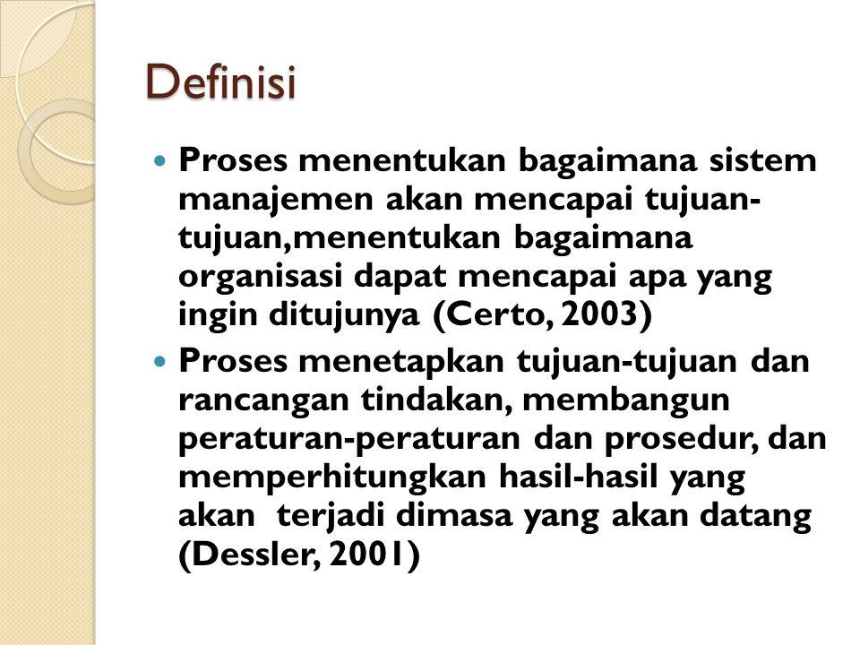 Definisi Proses menentukan bagaimana sistem manajemen akan mencapai tujuan- tujuan,menentukan bagaimana organisasi dapat mencapai apa yang ingin ditujunya (Certo, 2003) Proses menetapkan tujuan-tujuan dan rancangan tindakan, membangun peraturan-peraturan dan prosedur, dan memperhitungkan hasil-hasil yang akan terjadi dimasa yang akan datang (Dessler, 2001)