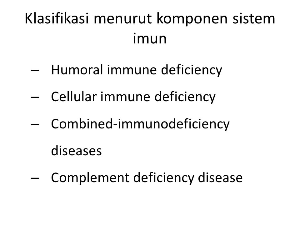 Klasifikasi menurut komponen sistem imun – Humoral immune deficiency – Cellular immune deficiency – Combined-immunodeficiency diseases – Complement de