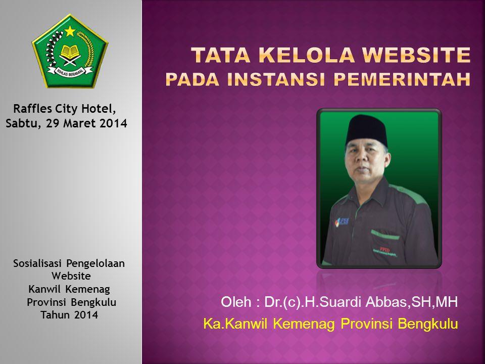 Oleh : Dr.(c).H.Suardi Abbas,SH,MH Ka.Kanwil Kemenag Provinsi Bengkulu Raffles City Hotel, Sabtu, 29 Maret 2014 Sosialisasi Pengelolaan Website Kanwil