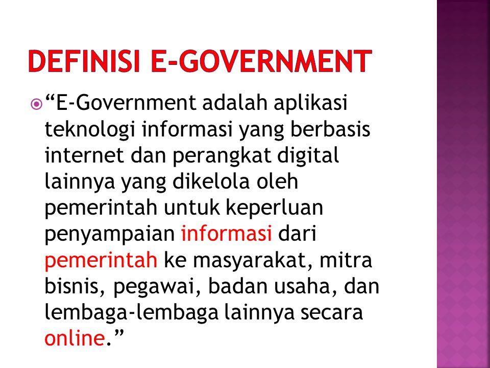  E-Government merupakan suatu upaya untuk memanfaatkan teknologi informasi dan komunikasi yang dimaksudkan untuk meningkatkan:  efisiensi  efektivitas  transparansi  akuntabilitas Dalam penyelenggaraan pemerintahan dan pelayanan publik.