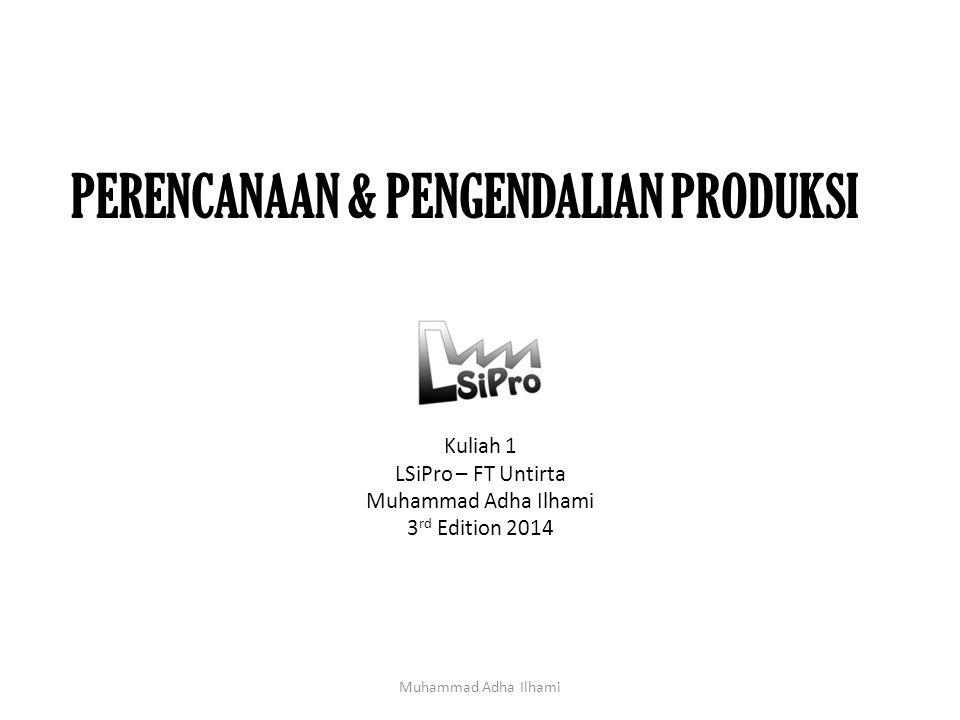 PERENCANAAN & PENGENDALIAN PRODUKSI Kuliah 1 LSiPro – FT Untirta Muhammad Adha Ilhami 3 rd Edition 2014 Muhammad Adha Ilhami