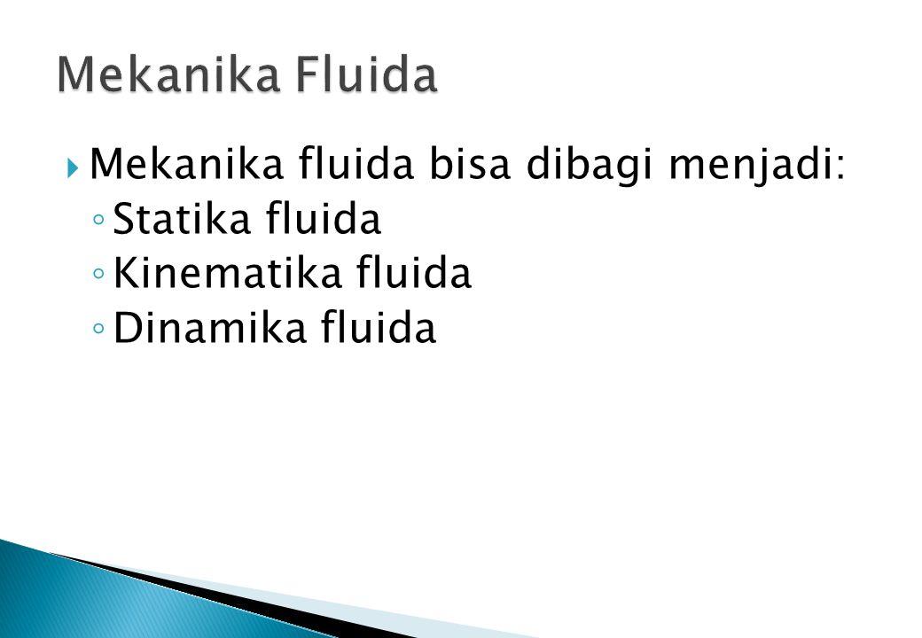  Mekanika fluida bisa dibagi menjadi: ◦ Statika fluida ◦ Kinematika fluida ◦ Dinamika fluida