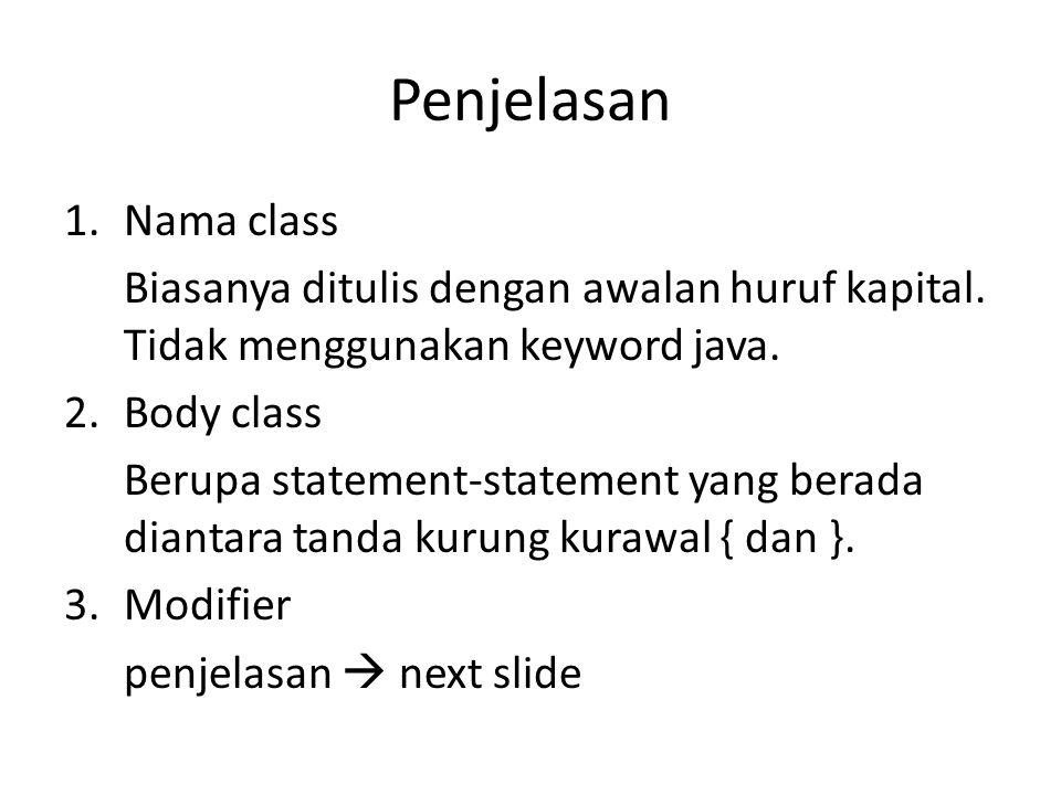 Penjelasan 1.Nama class Biasanya ditulis dengan awalan huruf kapital. Tidak menggunakan keyword java. 2.Body class Berupa statement-statement yang ber