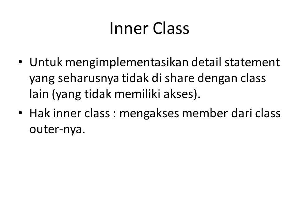 Inner Class Untuk mengimplementasikan detail statement yang seharusnya tidak di share dengan class lain (yang tidak memiliki akses). Hak inner class :