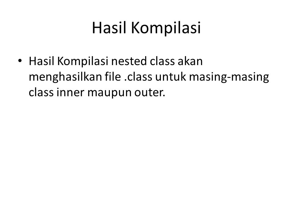 Hasil Kompilasi Hasil Kompilasi nested class akan menghasilkan file.class untuk masing-masing class inner maupun outer.
