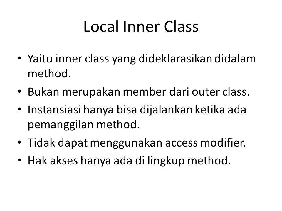 Local Inner Class Yaitu inner class yang dideklarasikan didalam method. Bukan merupakan member dari outer class. Instansiasi hanya bisa dijalankan ket