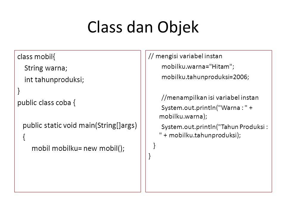 Class dan Objek class mobil{ String warna; int tahunproduksi; } public class coba { public static void main(String[]args) { mobil mobilku= new mobil()
