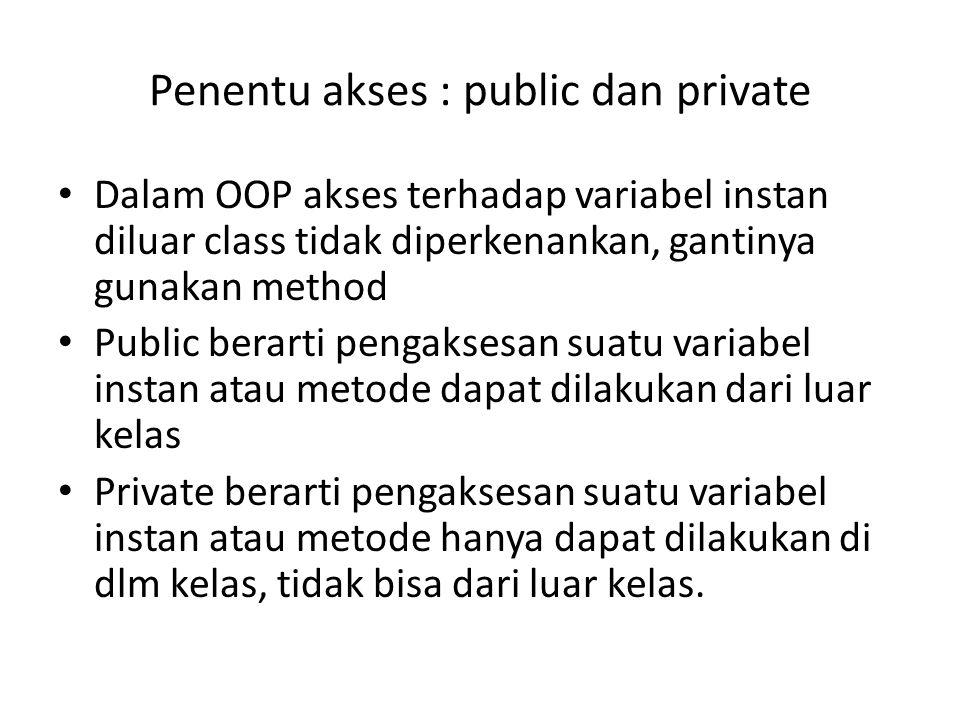 Penentu akses : public dan private Dalam OOP akses terhadap variabel instan diluar class tidak diperkenankan, gantinya gunakan method Public berarti p