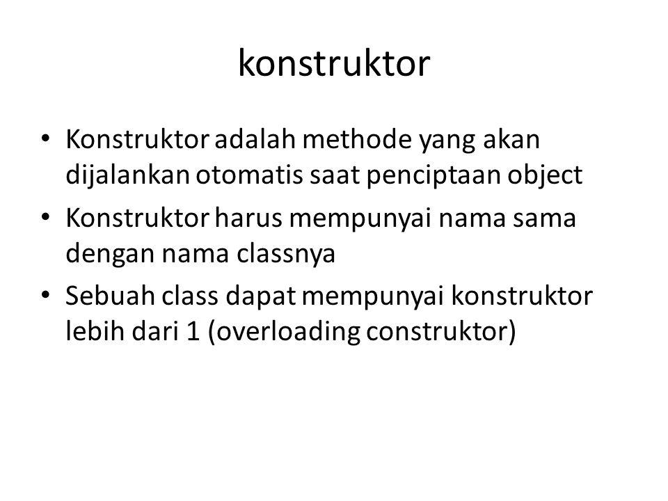 konstruktor Konstruktor adalah methode yang akan dijalankan otomatis saat penciptaan object Konstruktor harus mempunyai nama sama dengan nama classnya Sebuah class dapat mempunyai konstruktor lebih dari 1 (overloading construktor)