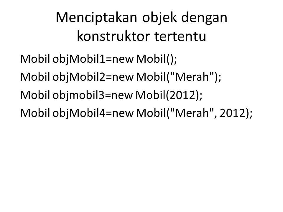 Menciptakan objek dengan konstruktor tertentu Mobil objMobil1=new Mobil(); Mobil objMobil2=new Mobil( Merah ); Mobil objmobil3=new Mobil(2012); Mobil objMobil4=new Mobil( Merah , 2012);