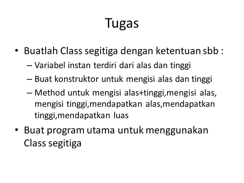 Tugas Buatlah Class segitiga dengan ketentuan sbb : – Variabel instan terdiri dari alas dan tinggi – Buat konstruktor untuk mengisi alas dan tinggi –