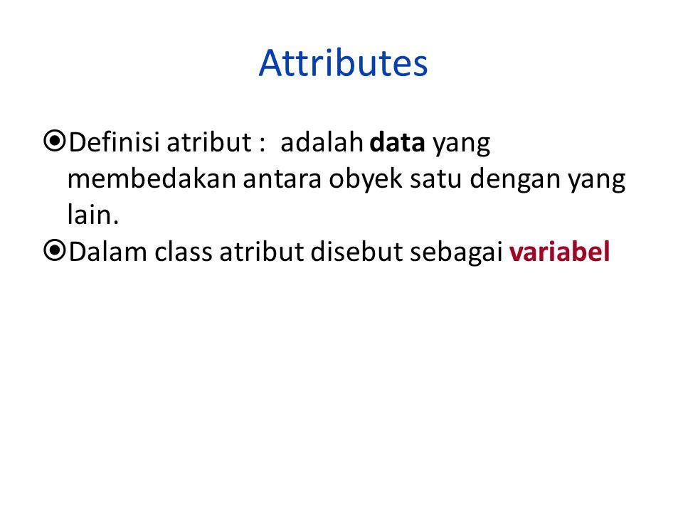 Attributes  Definisi atribut : adalah data yang membedakan antara obyek satu dengan yang lain.  Dalam class atribut disebut sebagai variabel