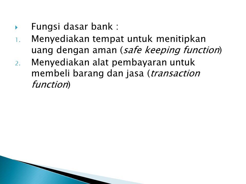  Fungsi dasar bank : 1. Menyediakan tempat untuk menitipkan uang dengan aman (safe keeping function) 2. Menyediakan alat pembayaran untuk membeli bar