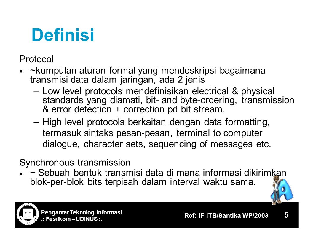 Definisi Protocol ~kumpulan aturan formal yang mendeskripsi bagaimana transmisi data dalam jaringan, ada 2 jenis – Low level protocols mendefinisikan electrical & physical standards yang diamati, bit- and byte-ordering, transmission & error detection + correction pd bit stream.