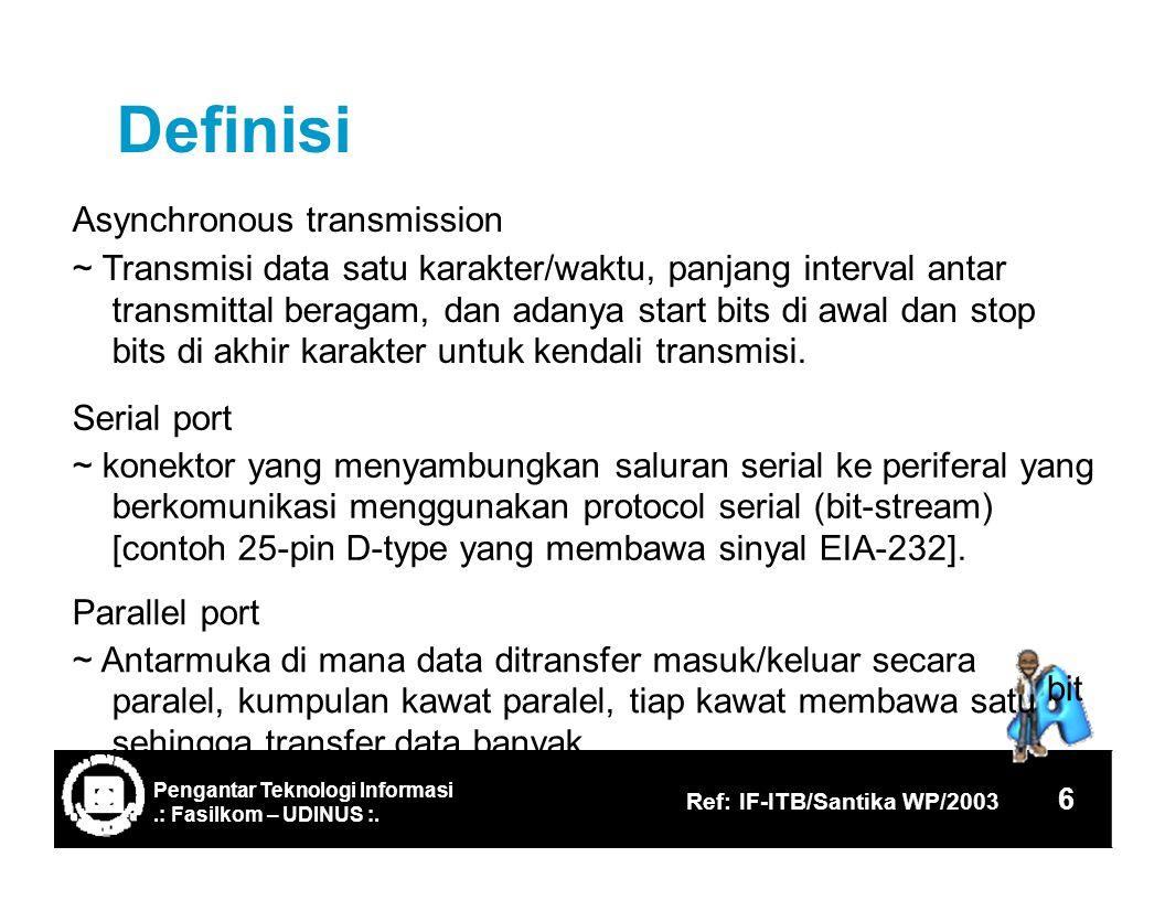 Definisi Asynchronous transmission ~ Transmisi data satu karakter/waktu, panjang interval antar transmittal beragam, dan adanya start bits di awal dan stop bits di akhir karakter untuk kendali transmisi.