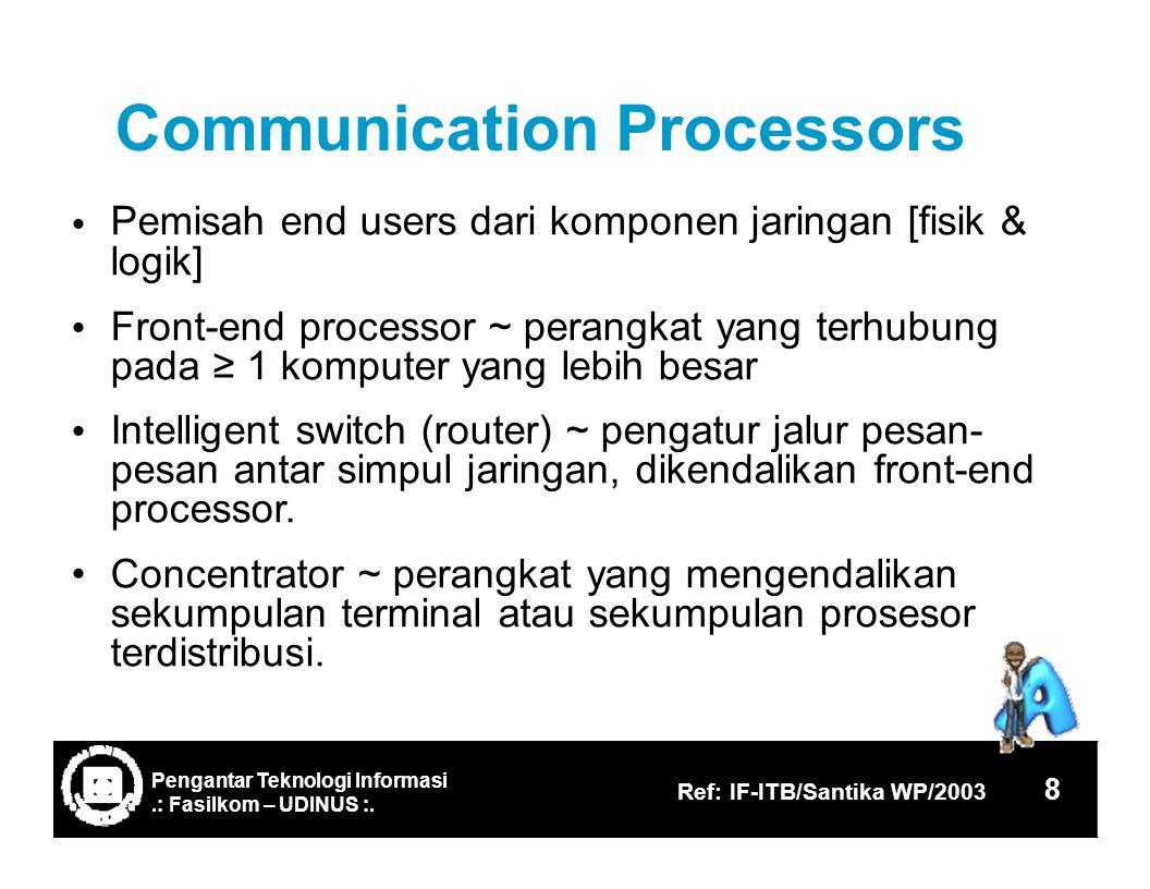 CommunicationProcessors Pemisah end users dari komponen jaringan [fisik & logik] Front-end processor ~ perangkat yang terhubung pada ≥ 1 komputer yang lebih besar Intelligent switch (router) ~ pengatur jalur pesan- pesan antar simpul jaringan, dikendalikan front-end processor.