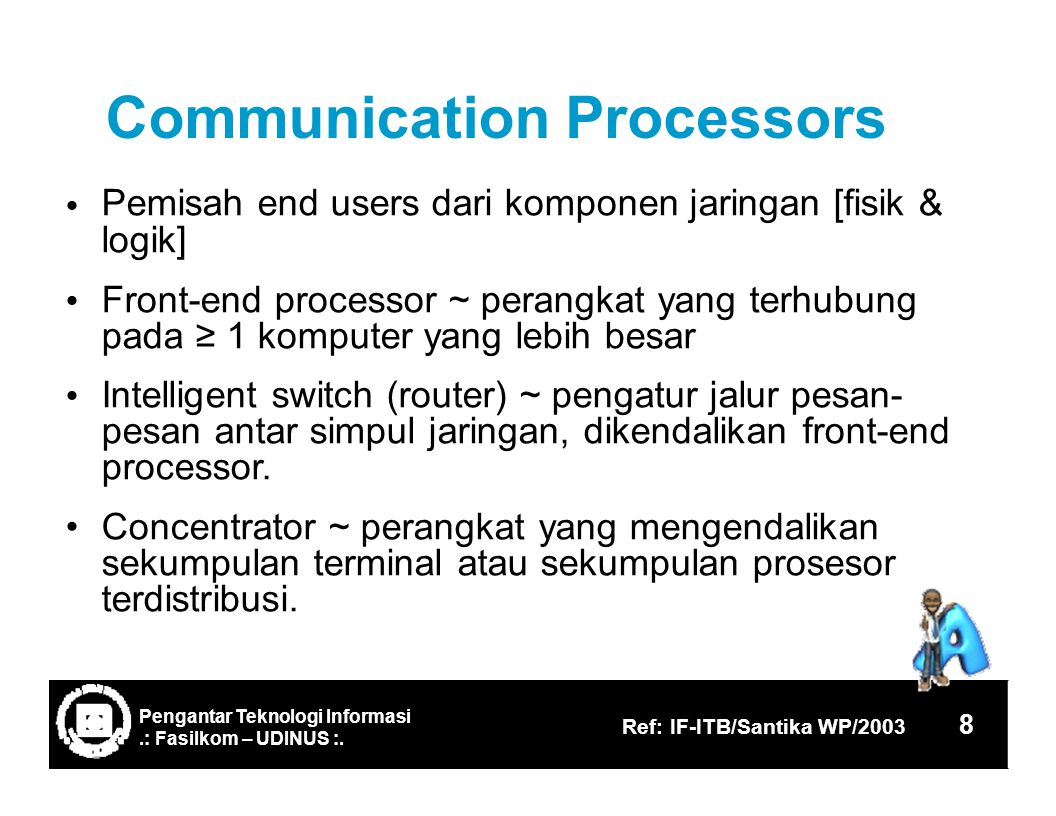 CommunicationProcessors Pemisah end users dari komponen jaringan [fisik & logik] Front-end processor ~ perangkat yang terhubung pada ≥ 1 komputer yang
