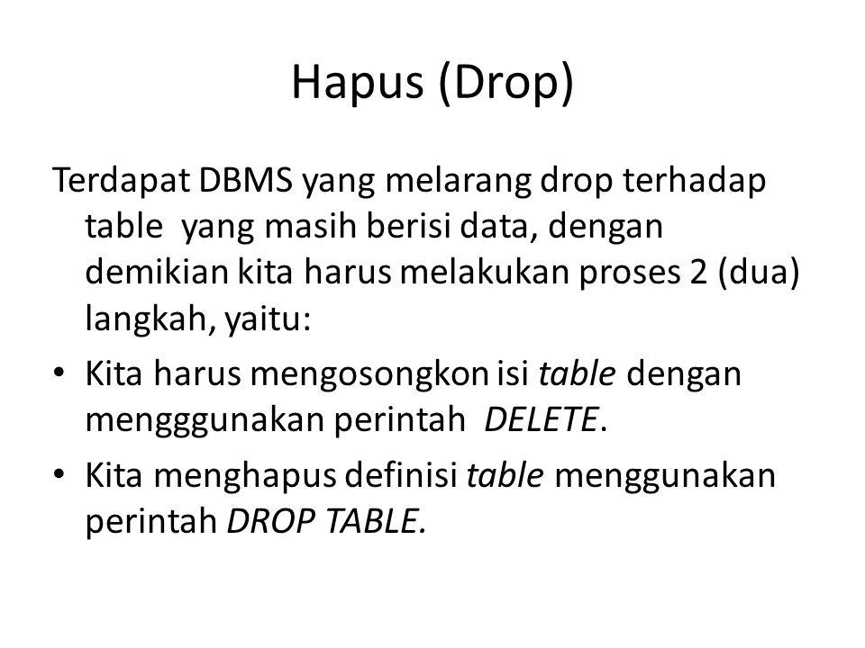 Hapus (Drop) Terdapat DBMS yang melarang drop terhadap table yang masih berisi data, dengan demikian kita harus melakukan proses 2 (dua) langkah, yait