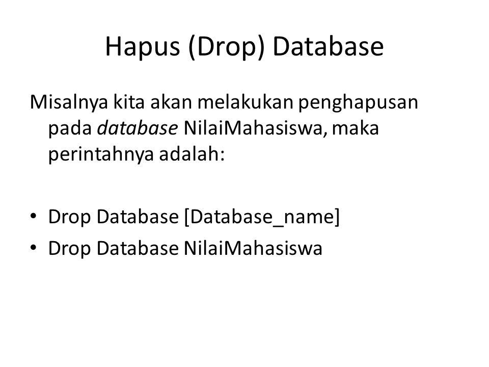 Hapus (Drop) Database Misalnya kita akan melakukan penghapusan pada database NilaiMahasiswa, maka perintahnya adalah: Drop Database [Database_name] Dr