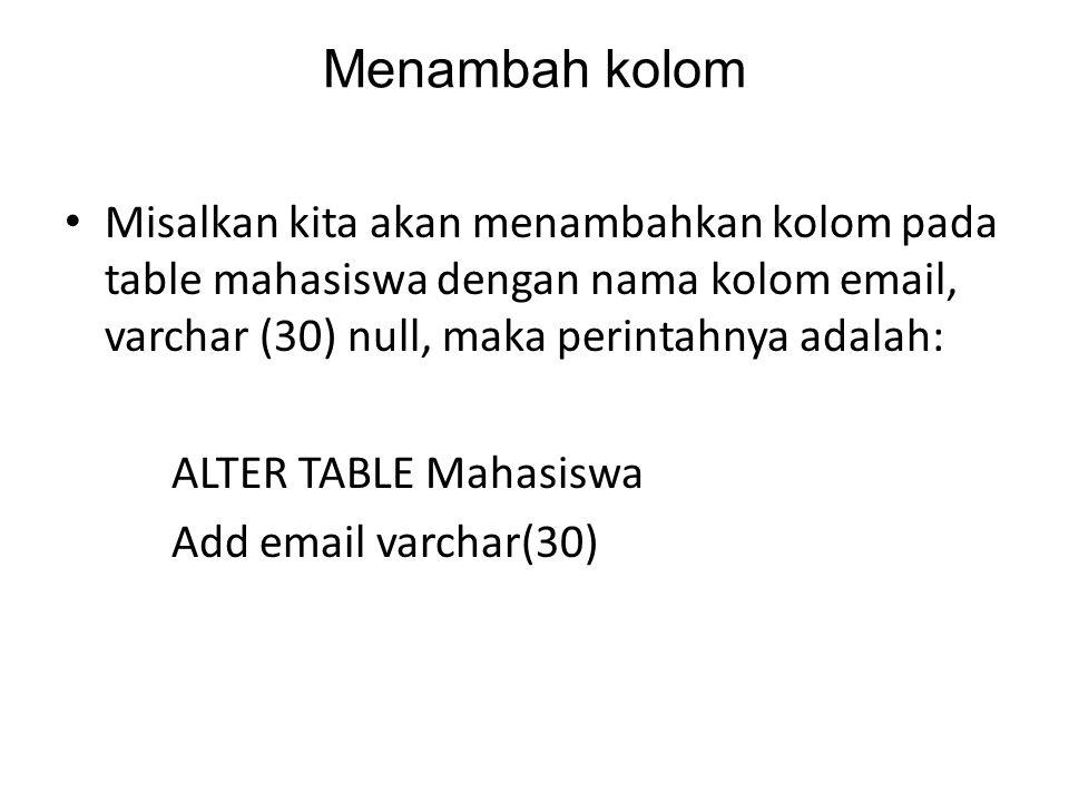 Menambah kolom Misalkan kita akan menambahkan kolom pada table mahasiswa dengan nama kolom email, varchar (30) null, maka perintahnya adalah: ALTER TA