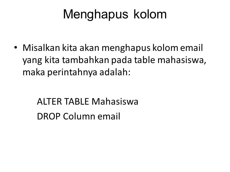 Menghapus kolom Misalkan kita akan menghapus kolom email yang kita tambahkan pada table mahasiswa, maka perintahnya adalah: ALTER TABLE Mahasiswa DROP