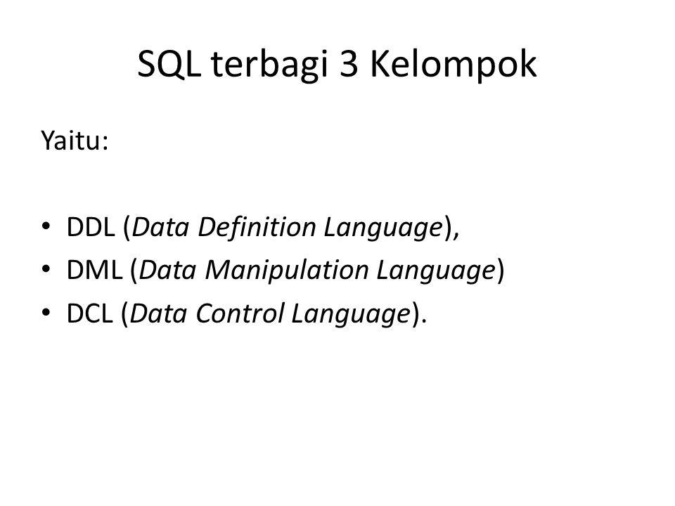 SQL terbagi 3 Kelompok Yaitu: DDL (Data Definition Language), DML (Data Manipulation Language) DCL (Data Control Language).