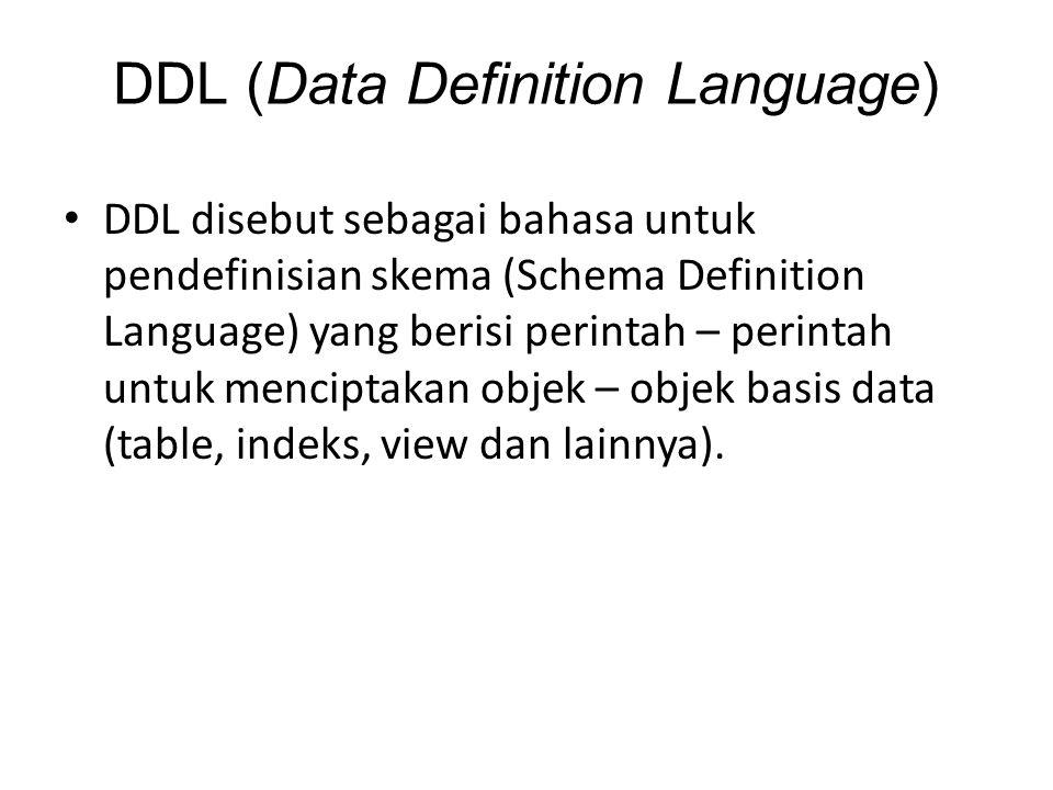 DDL (Data Definition Language) DDL disebut sebagai bahasa untuk pendefinisian skema (Schema Definition Language) yang berisi perintah – perintah untuk