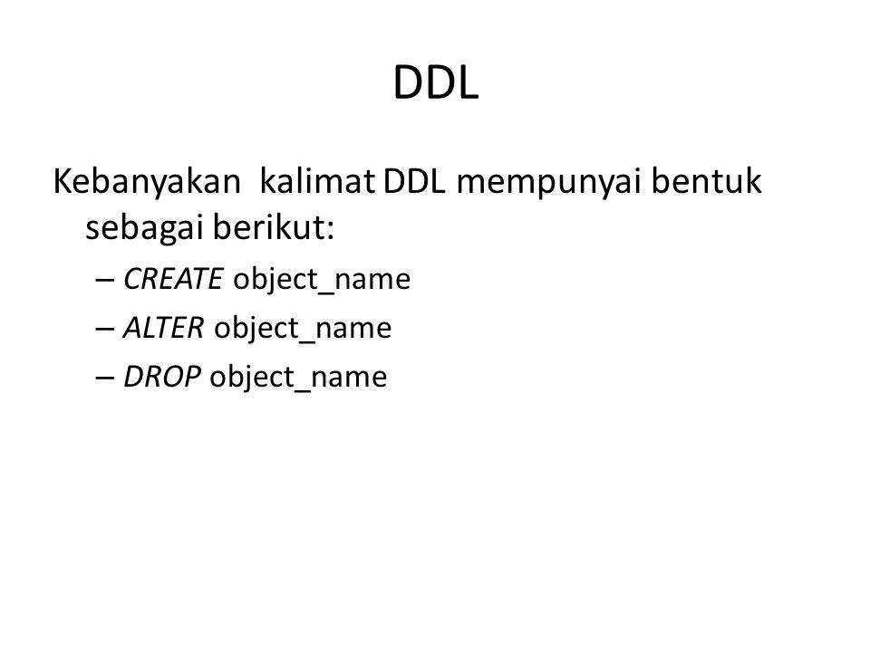 DDL Kebanyakan kalimat DDL mempunyai bentuk sebagai berikut: – CREATE object_name – ALTER object_name – DROP object_name