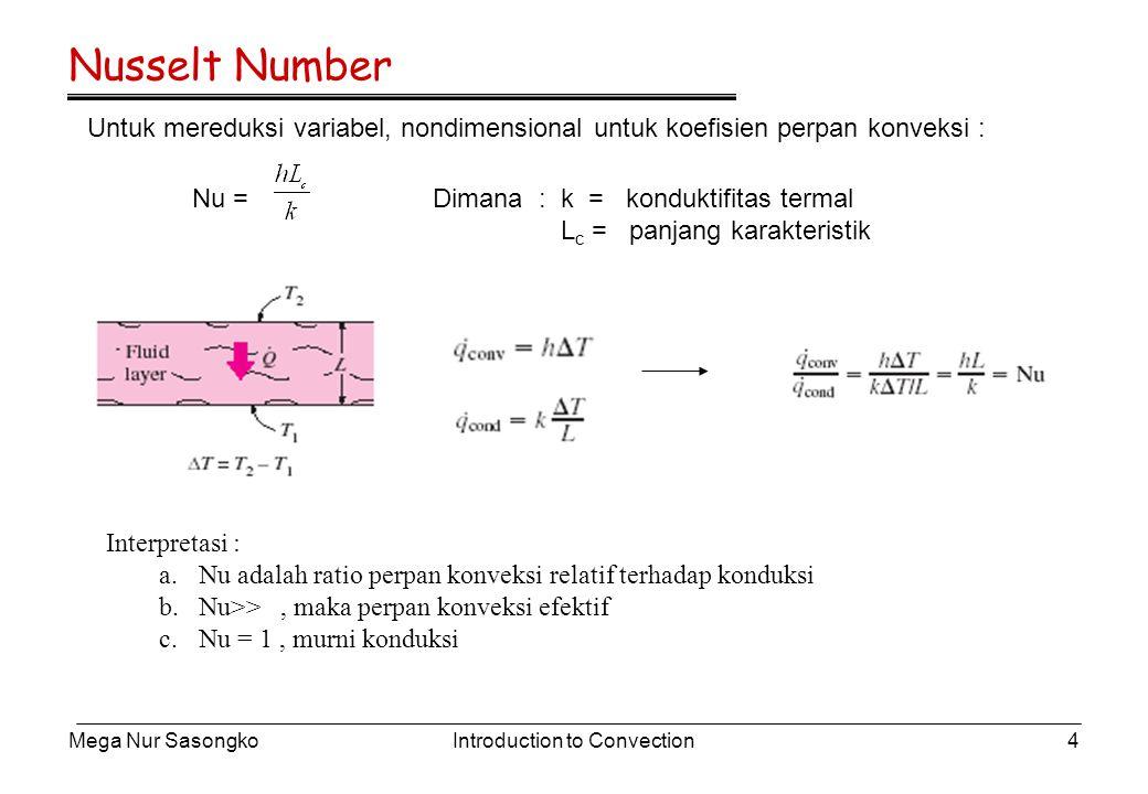 Mega Nur SasongkoIntroduction to Convection4 Nusselt Number Untuk mereduksi variabel, nondimensional untuk koefisien perpan konveksi : Nu = Dimana : k = konduktifitas termal L c = panjang karakteristik Interpretasi : a.Nu adalah ratio perpan konveksi relatif terhadap konduksi b.Nu>>, maka perpan konveksi efektif c.Nu = 1, murni konduksi