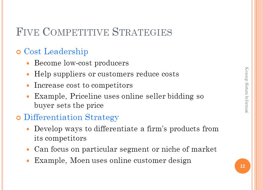 F IVE C OMPETITIVE S TRATEGIES Cost Leadership Become low-cost producers Help suppliers or customers reduce costs Increase cost to competitors Example, Priceline uses online seller bidding so buyer sets the price Differentiation Strategy Develop ways to differentiate a firm's products from its competitors Can focus on particular segment or niche of market Example, Moen uses online customer design 12 Konsep Sistem Informasi
