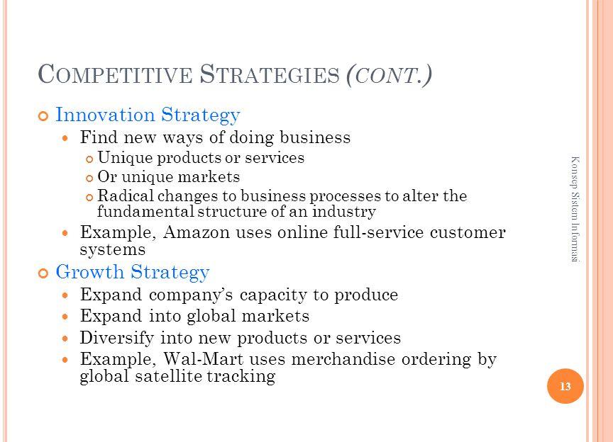 C OMPETITIVE S TRATEGIES ( CONT.) Innovation Strategy Find new ways of doing business Unique products or services Or unique markets Radical changes to business processes to alter the fundamental structure of an industry Example, Amazon uses online full-service customer systems Growth Strategy Expand company's capacity to produce Expand into global markets Diversify into new products or services Example, Wal-Mart uses merchandise ordering by global satellite tracking 13 Konsep Sistem Informasi