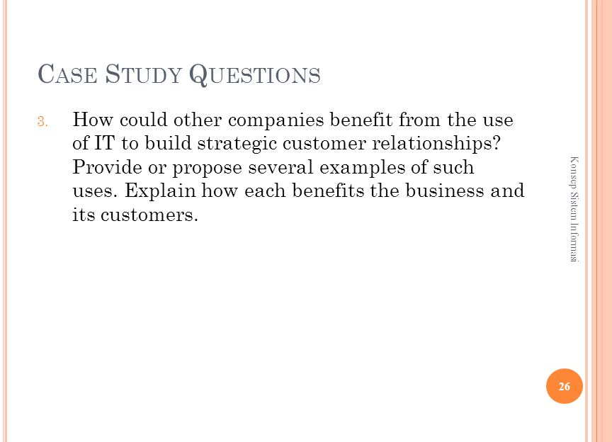 C ASE S TUDY Q UESTIONS 3. How could other companies benefit from the use of IT to build strategic customer relationships? Provide or propose several