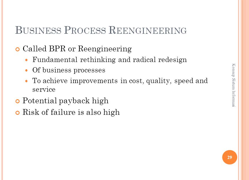 B USINESS P ROCESS R EENGINEERING Called BPR or Reengineering Fundamental rethinking and radical redesign Of business processes To achieve improvements in cost, quality, speed and service Potential payback high Risk of failure is also high 29 Konsep Sistem Informasi