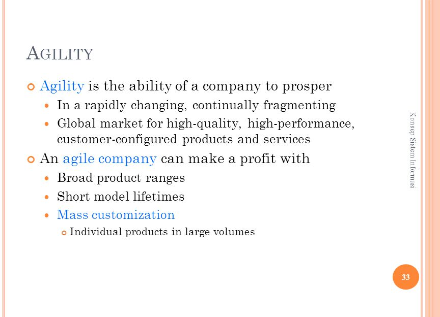 A GILITY Agility is the ability of a company to prosper In a rapidly changing, continually fragmenting Global market for high-quality, high-performance, customer-configured products and services An agile company can make a profit with Broad product ranges Short model lifetimes Mass customization Individual products in large volumes 33 Konsep Sistem Informasi