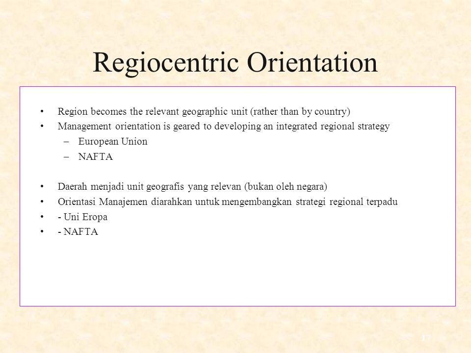 17 Regiocentric Orientation Region becomes the relevant geographic unit (rather than by country) Management orientation is geared to developing an integrated regional strategy –European Union –NAFTA Daerah menjadi unit geografis yang relevan (bukan oleh negara) Orientasi Manajemen diarahkan untuk mengembangkan strategi regional terpadu - Uni Eropa - NAFTA