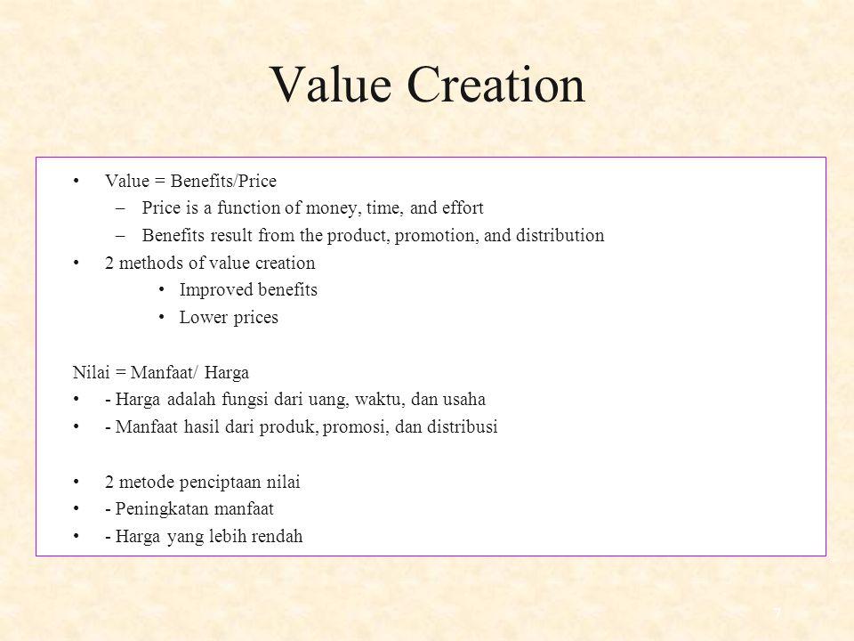 7 Value Creation Value = Benefits/Price –Price is a function of money, time, and effort –Benefits result from the product, promotion, and distribution 2 methods of value creation Improved benefits Lower prices Nilai = Manfaat/ Harga - Harga adalah fungsi dari uang, waktu, dan usaha - Manfaat hasil dari produk, promosi, dan distribusi 2 metode penciptaan nilai - Peningkatan manfaat - Harga yang lebih rendah
