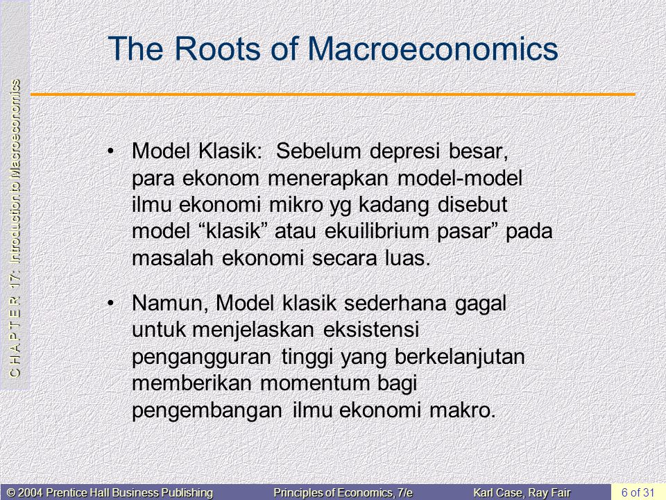 C H A P T E R 17: Introduction to Macroeconomics © 2004 Prentice Hall Business PublishingPrinciples of Economics, 7/eKarl Case, Ray Fair 7 of 31 The Roots of Macroeconomics Pada tahun 1936, John Maynard Keynes menerbitkan karya penting dlm ekonomi yi buku The General Theory of Employment, Interest, and Money Keynes percaya bahwa pemerintah bisa mengintervensi perekonomian dan mempengaruhi tingkat output serta pengangguran.