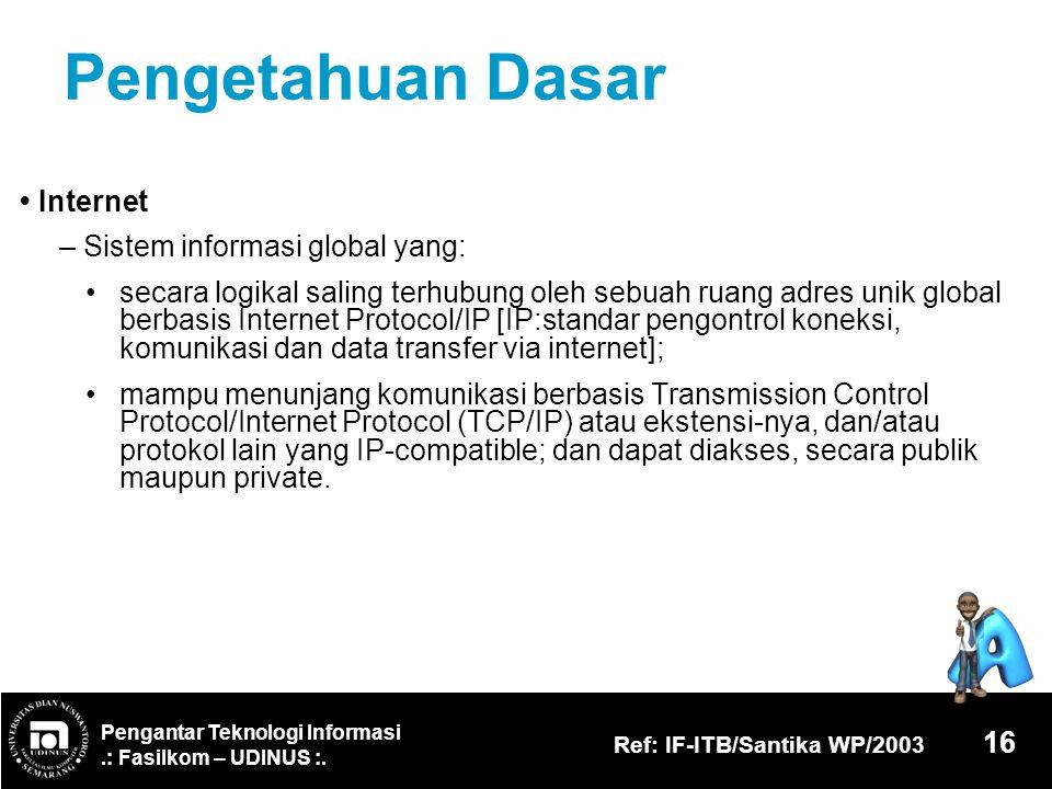 Pengantar Teknologi Informasi.: Fasilkom – UDINUS :. Ref: IF-ITB/Santika WP/2003 16 Pengetahuan Dasar Internet – Sistem informasi global yang: secara
