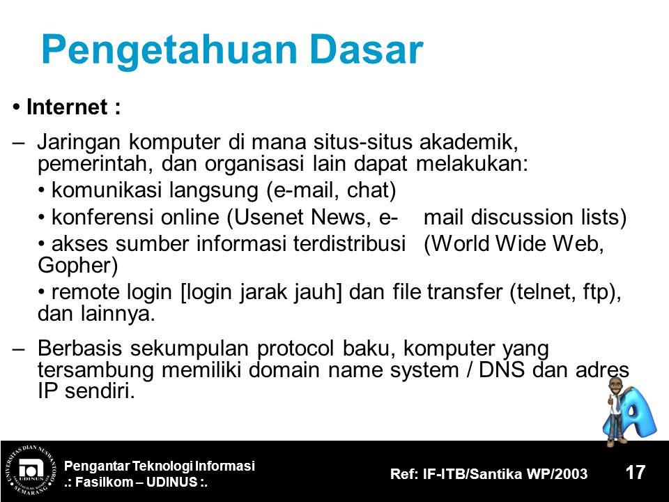 Pengantar Teknologi Informasi.: Fasilkom – UDINUS :. Ref: IF-ITB/Santika WP/2003 17 Pengetahuan Dasar Internet : – Jaringan komputer di mana situs-sit