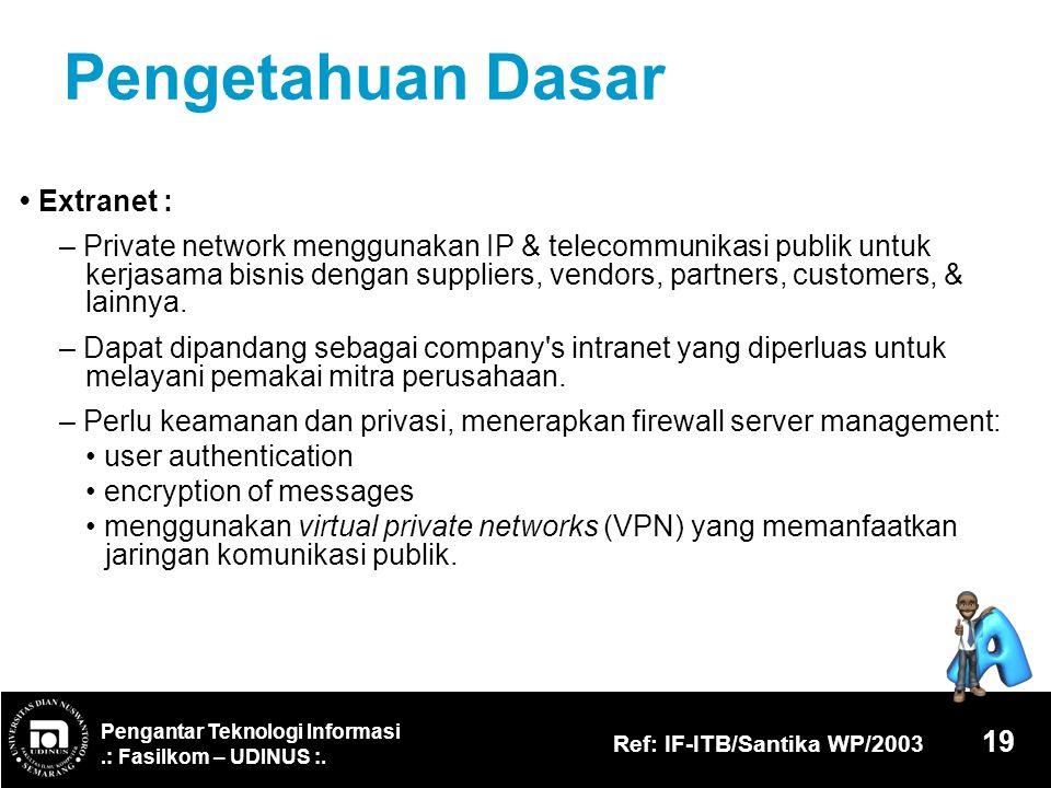 Pengantar Teknologi Informasi.: Fasilkom – UDINUS :. Ref: IF-ITB/Santika WP/2003 19 Pengetahuan Dasar Extranet : – Private network menggunakan IP & te