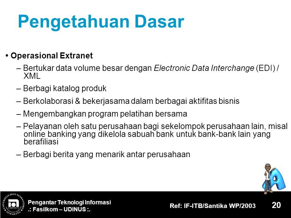 Pengantar Teknologi Informasi.: Fasilkom – UDINUS :. Ref: IF-ITB/Santika WP/2003 20 Pengetahuan Dasar Operasional Extranet – Bertukar data volume besa