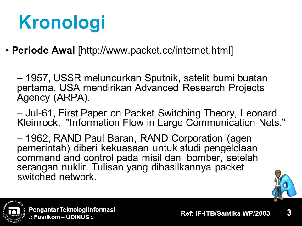 Pengantar Teknologi Informasi.: Fasilkom – UDINUS :. Ref: IF-ITB/Santika WP/2003 3 Kronologi Periode Awal [http://www.packet.cc/internet.html] – 1957,