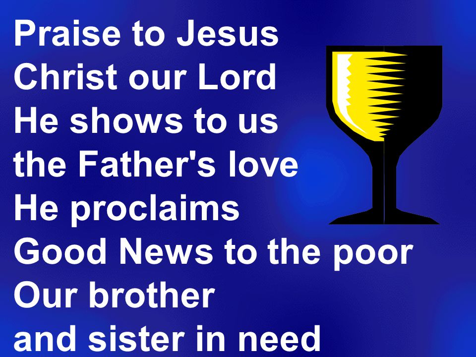 Praise to Jesus Christ our Lord He shows to us the Father s love He proclaims Good News to the poor Our brother and sister in need