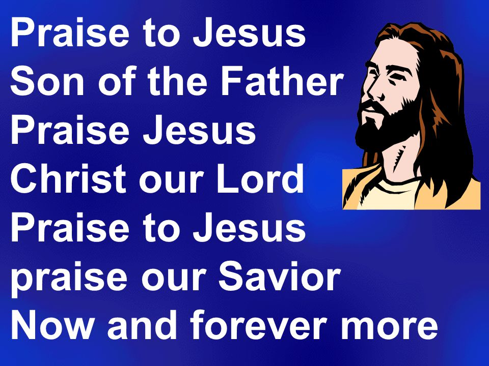 Praise to Jesus Son of the Father Praise Jesus Christ our Lord Praise to Jesus praise our Savior Now and forever more