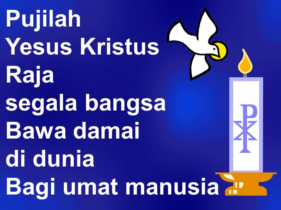 Pujilah Yesus Kristus Raja segala bangsa Bawa damai di dunia Bagi umat manusia