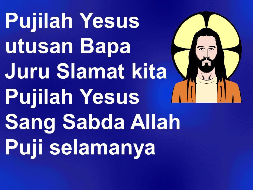 Pujilah Yesus utusan Bapa Juru Slamat kita Pujilah Yesus Sang Sabda Allah Puji selamanya
