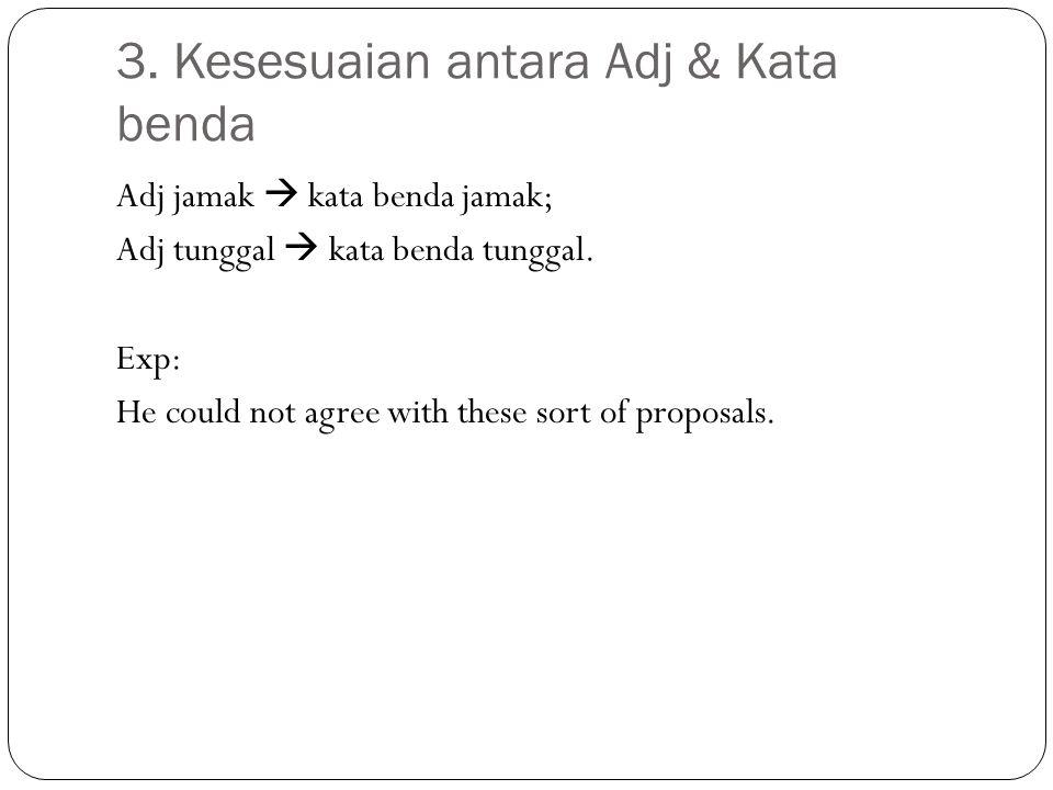 3. Kesesuaian antara Adj & Kata benda Adj jamak  kata benda jamak; Adj tunggal  kata benda tunggal. Exp: He could not agree with these sort of propo